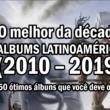 TOP – Os álbuns mais importantes da década (2010-2019)