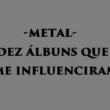Metal: Os 10 discos que influenciaram o gosto do colaborador Ricardo Cunha